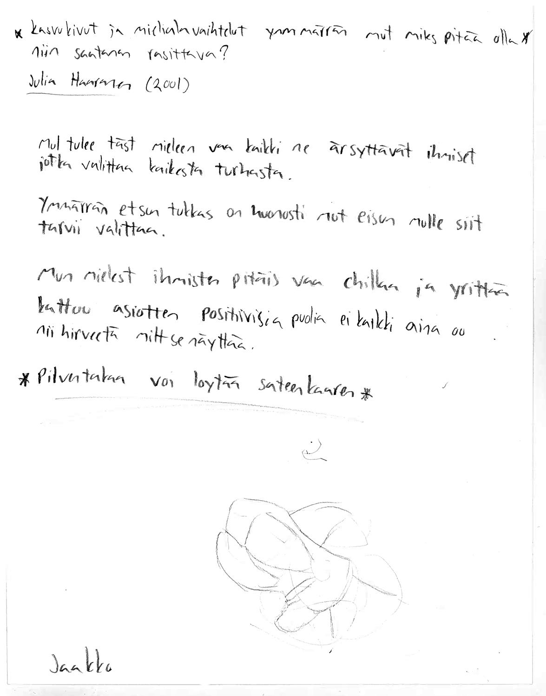 """Valkoinen paperi, jossa mustalla tikkukirjaimin käsin kirjoitettuna: """"Kasvukivut ja mielialavaihtelut ymmärrän mut miks pitää olla niin saatanan rasittava? Julia Haaranen (2001).  Mul tulee täst mieleen vaa kaikki ne ärsyttävät ihmiset jotka valittaa kaikesta turhasta.  Ymmärrän et sun tukkas on huonosti mut ei sun mulle siit tarvii valittaa.  Mun mielest ihmisten pitäis vaa chillaa ja yrittää kattoo asiotten positiivisia puolia ei kaikki aina oo nii hirveetä milt se näyttää.  * Pilven takaa voi löytää sateenkaaren*"""" ja alareunassa on abstrakti piirrustus harmaalla kynällä tehtynä sekä nimi """"Jaakko""""."""
