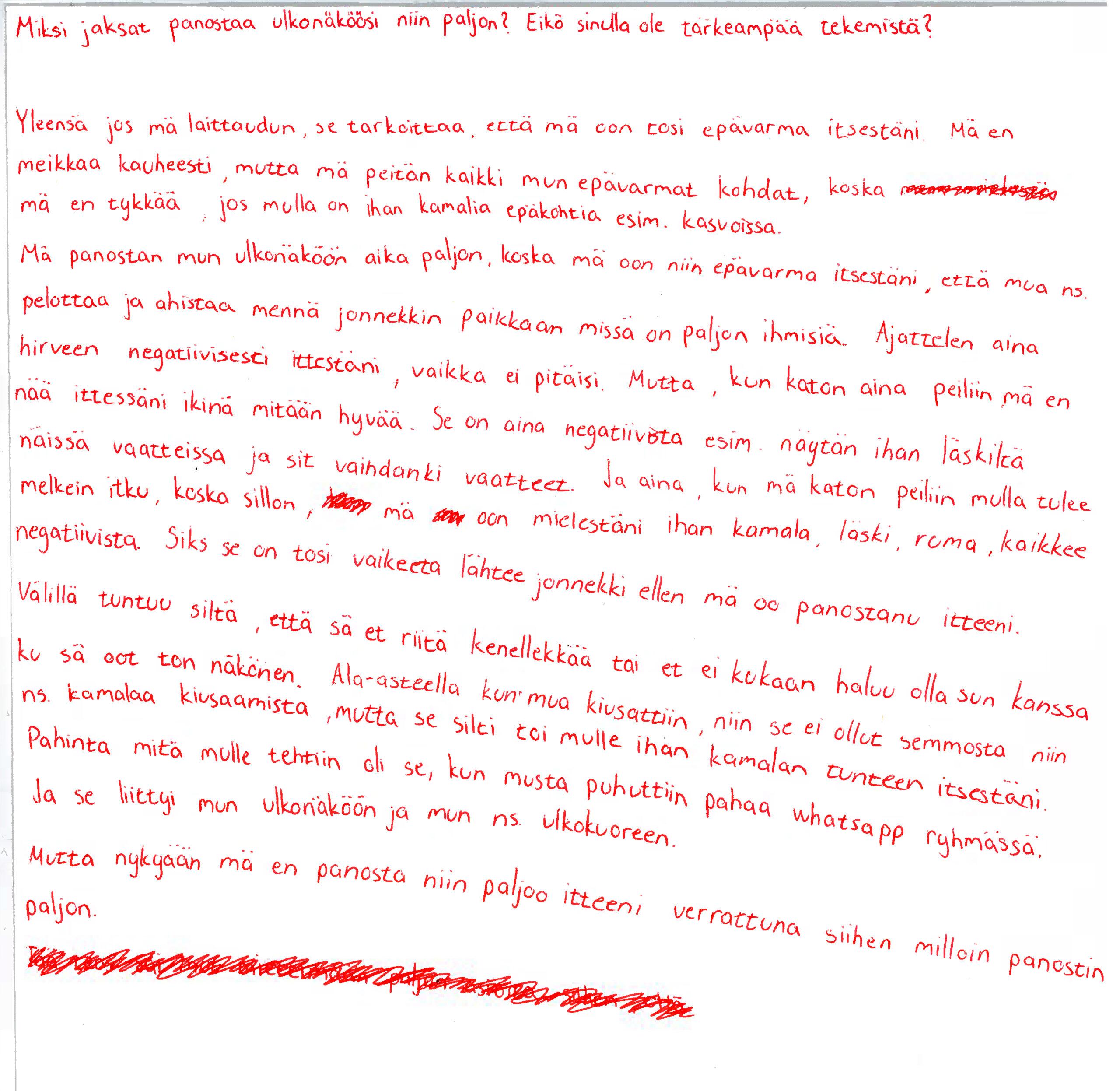 """Skannaus paperista, johon kirjoitettu punaisella kynällä seuraavasti: """"Miksi jaksat panostaa ulkonäköösi niin paljon? Eikö sinulla ole tärkeämpää tekemistä?  Yleensä jos mä laittaudun, se tarkoittaa, että mä oon tosi epävarma itsestäni. Mä en meikkaa kauheasti, mutta mä peitän kaikki mun epävarmat kohdat, koska *sutattua tekstiä* mä en tykkää, jos mulla on ihan kamalia epäkohtia esim. kasvoissa. Mä panostan mun ulkonäköön aika paljon, koska mä oon niin epävarma itsestäni, että mun ns. pelottaa ja ahdistaa mennä jonnekkin paikkaan missä on paljon ihmisiä. Ajattelen aina hirveen negatiivisesti ittestäni, vaikka ei pitäisi. Mutta, kun katon aina peiniin mä en nää ittessäni ikinä mitään hyvää. Se on aina negatiivista esim. näytän ihan läskiltä näissä vaatteissa ja sit vaihdankin vaatteet. Ja aina, kun mä katon peiliin mulla tulee melkei itku, koska silloin, * sutattua tekstiä* mä * sutattua tekstiä* oon mielestäni ihan kamala, läski, ruma, kaikkee negatiivista. Siks se on tosi vaikeeta lähtee jonnekkin ellen mä oo panostanu itteeni. Välillä tuntuu siltä, että sä et riitä kenellekkään ai et ei kukaan haluu olla sun kanssa ku sä oot ton näkönen. Ala-asteella kun mua kiusattiin, niin se ei ollut semmosta niin ns. kamalaa kiusaamista, mutta se silti toi mulle ihan kamalan tunteen itsestäni. Pahinta mitä mulle tehtiin oli se, et musta puhuttiin pahaa whatsapp ryhmässä. Ja se liittyi mun ulkonäköön ja mun ns. ulkokuoreen. Mutta nykyään mä en panosta niin paljoo itteni verrattuna sihen milloin panostin paljon."""""""